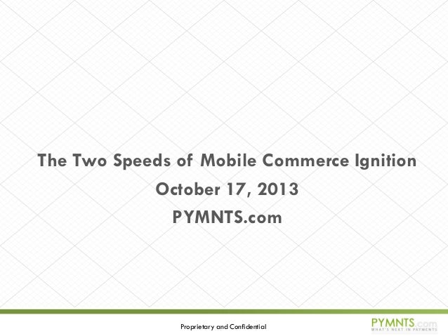 The Two Speeds of Mobile Commerce Ignition October 17, 2013 PYMNTS.com  Proprietary and Confidential
