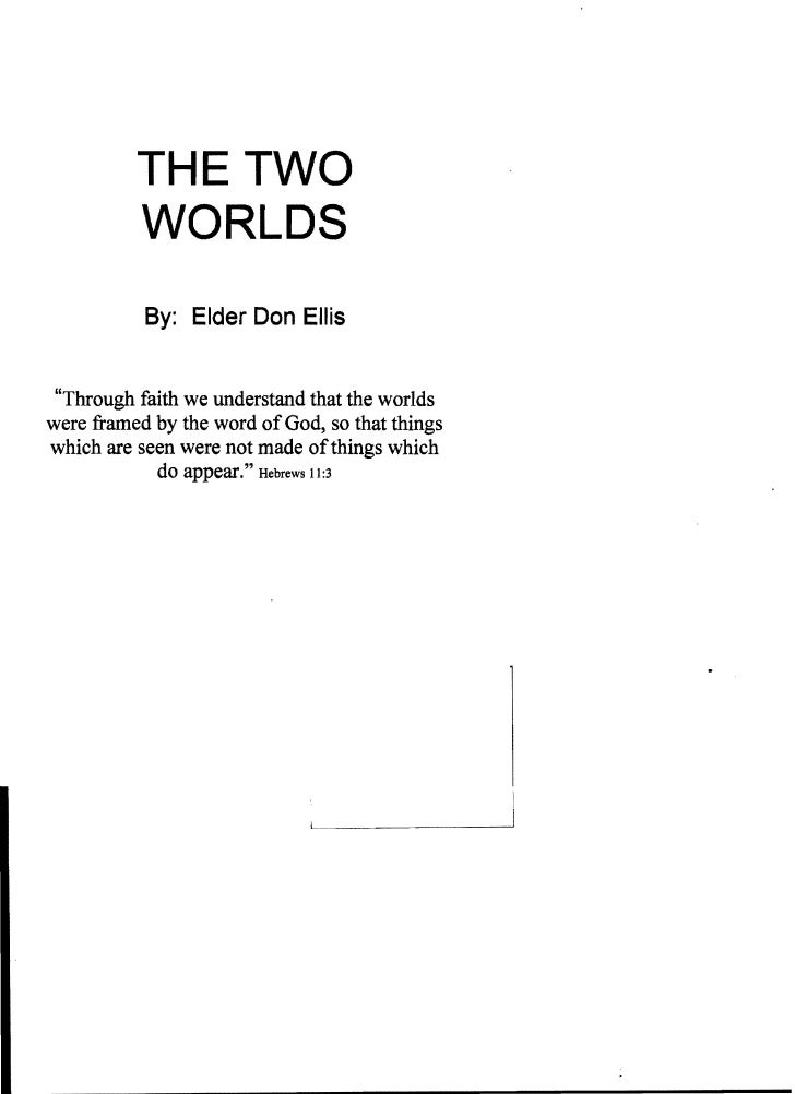 """THE TWO           WORLDS            By: Elder Don Ellis """"Through faith we understand that the worldswere framed by the wor..."""