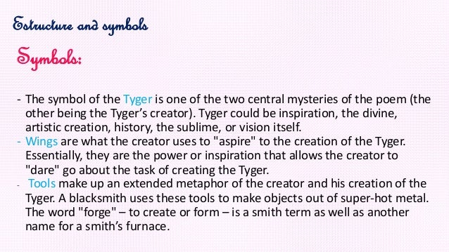 william blake tyger analysis essay The tyger and the lamb william blake was an author from the 1800s, he was someone who had a set view against the realism that was going on at the time he was alive, like the revolutions that were going on and him beginning to question his faith and the world he had once been so sure he had known.