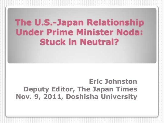 The U.S.-Japan Relationship Under Prime Minister Noda: Stuck in Neutral? Eric Johnston Deputy Editor, The Japan Times Nov....
