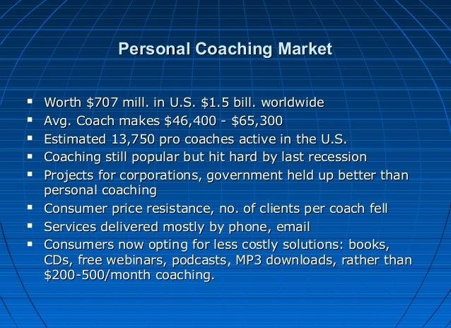 Personal Coaching Market           Worth $707 mill. in U.S. $1.5 bill. worldwide Avg. Coach makes $46,400 - $65,30...