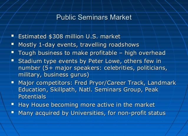 Public Seminars Market           Estimated $308 million U.S. market Mostly 1-day events, travelling roadshows Tough...