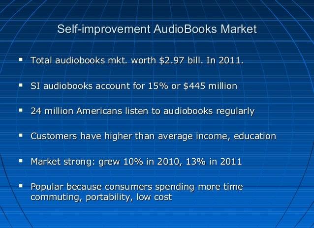 Self-improvement AudioBooks Market   Total audiobooks mkt. worth $2.97 bill. In 2011.    SI audiobooks account for 15% o...