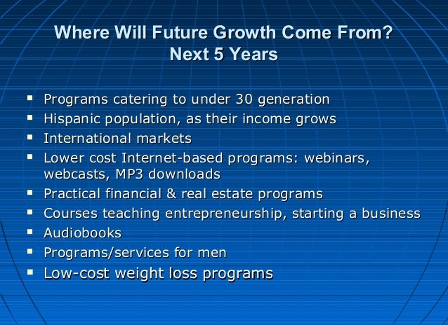 Where Will Future Growth Come From? Next 5 Years             Programs catering to under 30 generation Hispanic po...