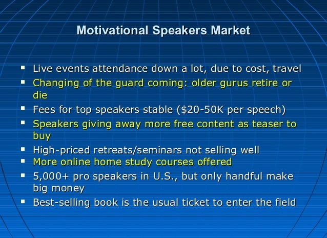 Motivational Speakers Market             Live events attendance down a lot, due to cost, travel Changing of the gu...