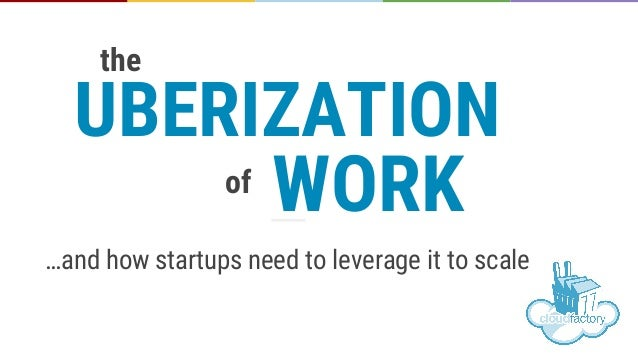 …and how startups need to leverage it to scale UBERIZATION the WORKof