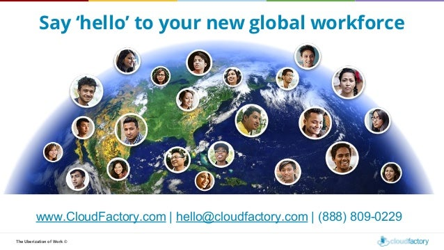 The Uberization of Work © Say 'hello' to your new global workforce www.CloudFactory.com | hello@cloudfactory.com | (888) 8...