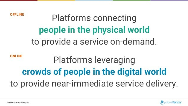 The Uberization of Work © Platforms connecting people in the physical world to provide a service on-demand. Platforms leve...