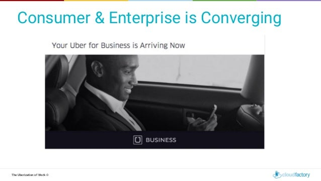 The Uberization of Work © Consumer & Enterprise is Converging