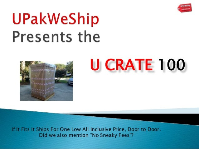 "U CRATE 100 If It Fits It Ships For One Low All Inclusive Price, Door to Door. Did we also mention ""No Sneaky Fees""?"