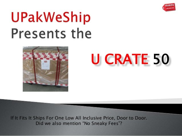 """U CRATE 50 If It Fits It Ships For One Low All Inclusive Price, Door to Door. Did we also mention """"No Sneaky Fees""""?"""
