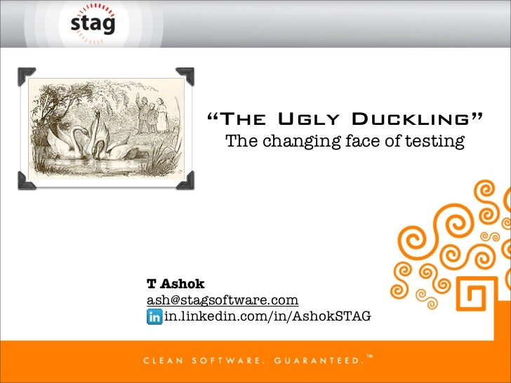 """""""The Ugly Duckling""""          The changing face of testingT Ashokash@stagsoftware.com  in.linkedin.com/in/AshokSTAG"""