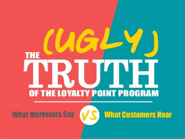TRUTH THE OF THE LOYALTY POINT PROGRAM (UGLY) What Marketers Say What Customers Hear VS