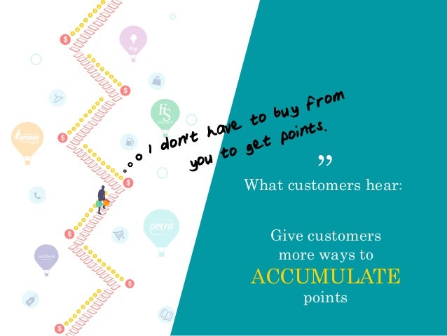"icy Give customers more ways to ACCUMULATE points What customers hear: "" I don't have to buy from you to get points."