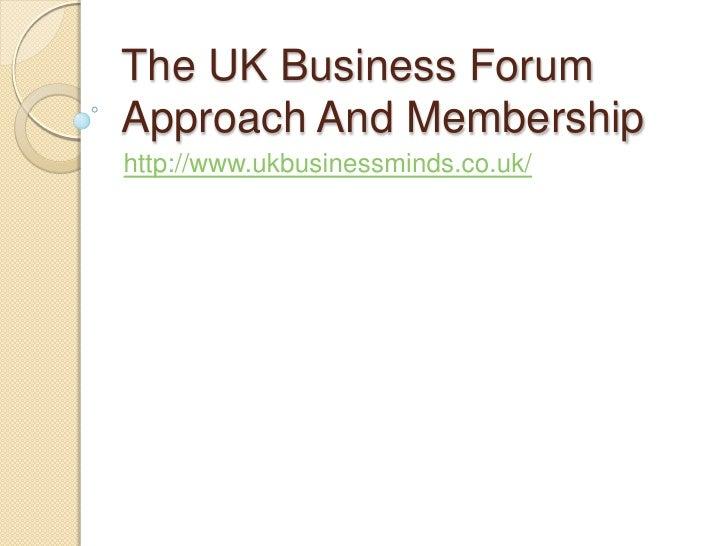 The UK Business ForumApproach And Membershiphttp://www.ukbusinessminds.co.uk/
