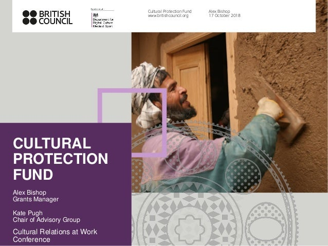 CULTURAL PROTECTION FUND Alex Bishop Grants Manager Kate Pugh Chair of Advisory Group Cultural Relations at Work Conferenc...