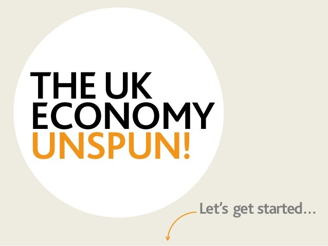 THEUK ECONOMY UNSPUN! Let's get started…