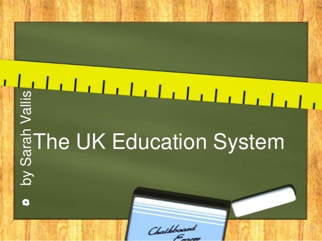by Sarah Vallis              The UK Education System