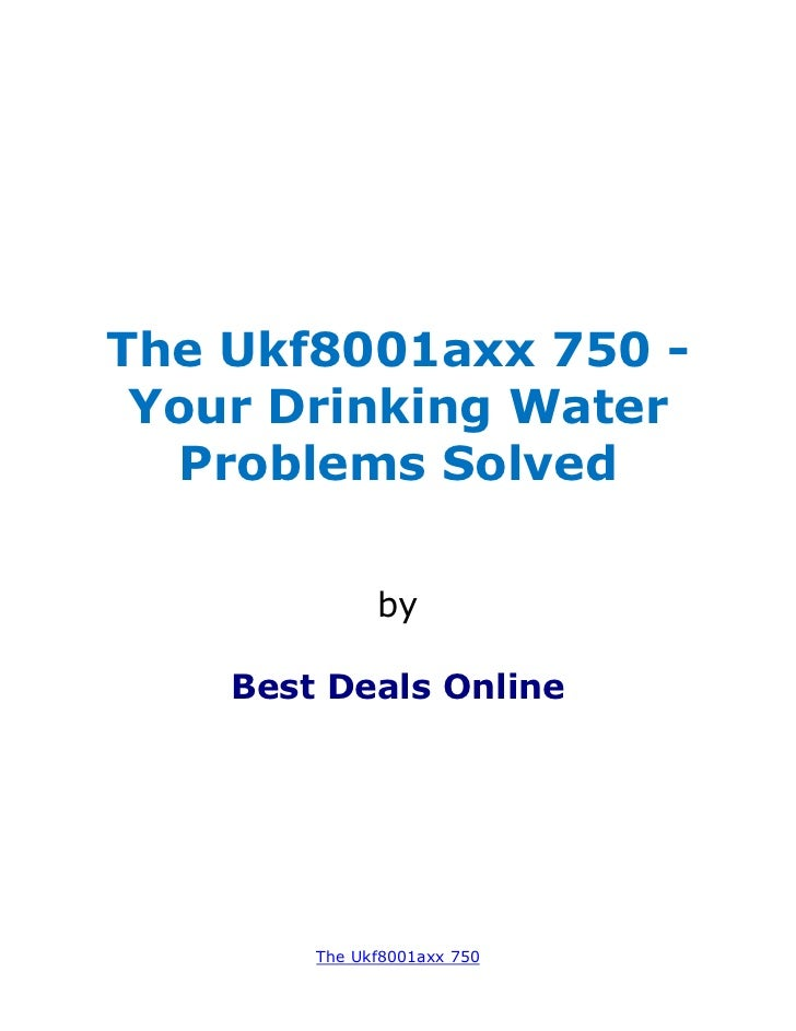 The Ukf8001axx 750 - Your Drinking Water   Problems Solved              by    Best Deals Online        The Ukf8001axx 750
