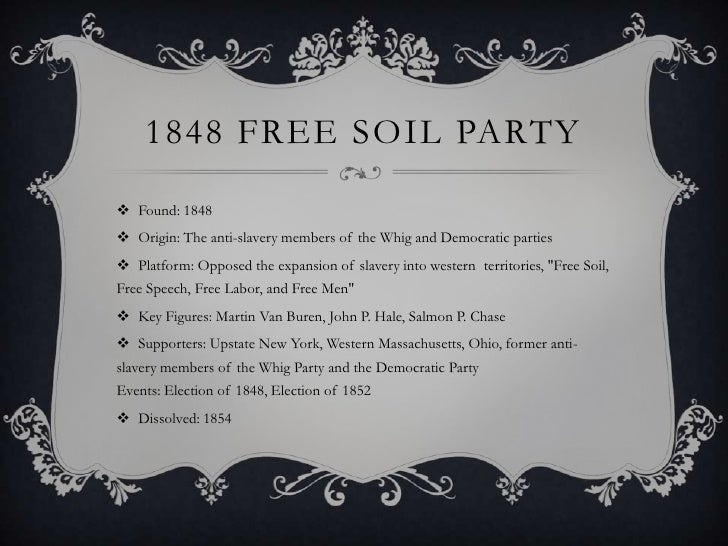 the free soil party Founded: 1848 in new york dissolved: 1854 the free soil party formed in reaction to conflicts over territory captured during the mexican war (1846 - 1848) the party.