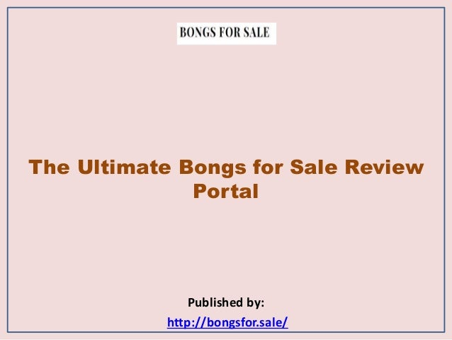 The Ultimate Bongs for Sale Review Portal Published by: http://bongsfor.sale/