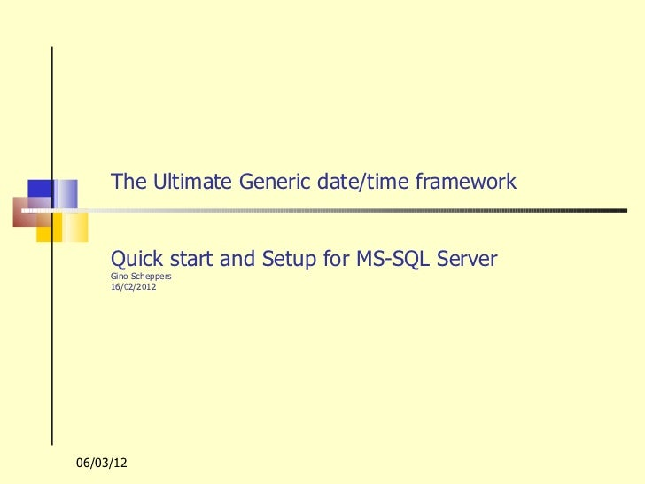 The Ultimate Generic date/time framework     Quick start and Setup for MS-SQL Server     Gino Scheppers     16/02/201206/0...