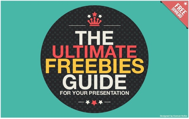 THE ULTIMATE FREEBIES GUIDEFOR YOUR PRESENTATION Designed by Damon Nofar