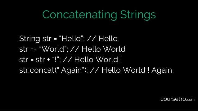 "Concatenating Strings String str = ""Hello""; // Hello str += ""World""; // Hello World str = str + ""!""; // Hello World ! str...."