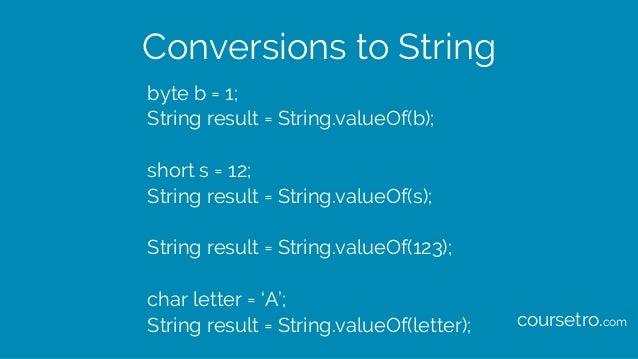 Conversions to String byte b = 1; String result = String.valueOf(b); short s = 12; String result = String.valueOf(s); Stri...