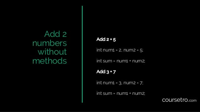 Add 2 numbers without methods Add 2 + 5 int num1 = 2, num2 = 5; int sum = num1 + num2; Add 3 + 7 int num1 = 3, num2 = 7; i...