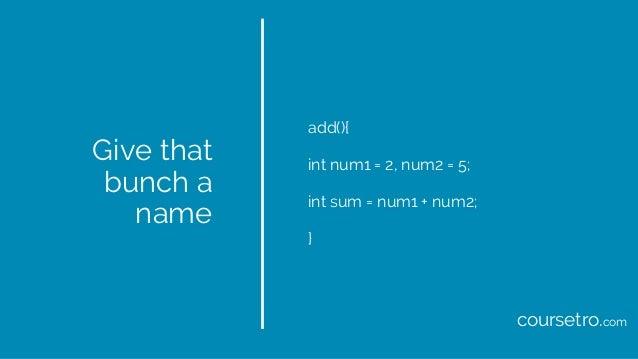Give that bunch a name add(){ int num1 = 2, num2 = 5; int sum = num1 + num2; } coursetro.com