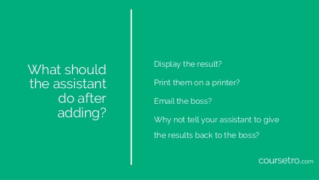 What should the assistant do after adding? Display the result? Print them on a printer? Email the boss? Why not tell your ...