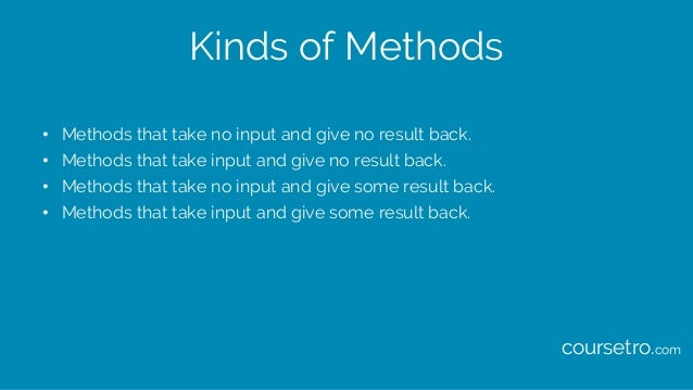 Kinds of Methods • Methods that take no input and give no result back. • Methods that take input and give no result back. ...