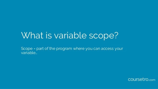 What is variable scope? Scope = part of the program where you can access your variable… coursetro.com