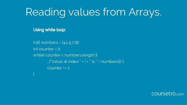 Reading values from Arrays. Using while loop: int[] numbers = {4,1,5,7,8}; int counter = 0; while( counter < numbers.lengt...
