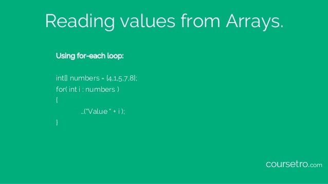 """Reading values from Arrays. Using for-each loop: int[] numbers = {4,1,5,7,8}; for( int i : numbers ) { …(""""Value """" + i ); }..."""