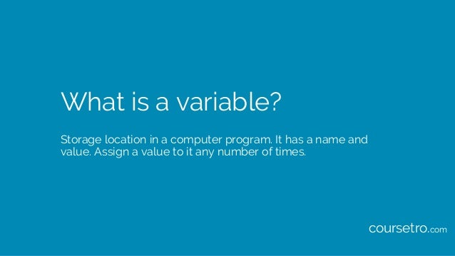 What is a variable? Storage location in a computer program. It has a name and value. Assign a value to it any number of ti...