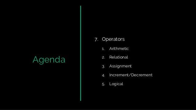 Agenda 7. Operators 1. Arithmetic 2. Relational 3. Assignment 4. Increment/Decrement 5. Logical