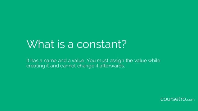 What is a constant? It has a name and a value. You must assign the value while creating it and cannot change it afterwards...
