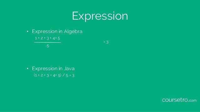 Expression • Expression in Algebra 1 + 2 + 3 + 4+ 5 = 3 5 • Expression in Java (1 + 2 + 3 + 4+ 5) / 5 = 3 coursetro.com