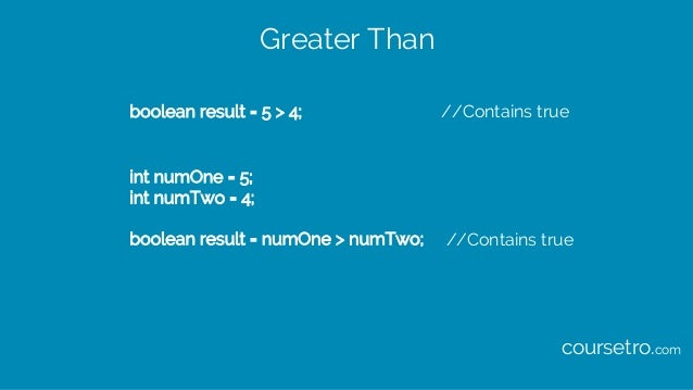Greater Than boolean result = 5 > 4; //Contains true int numOne = 5; int numTwo = 4; boolean result = numOne > numTwo; //C...