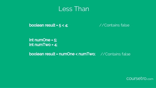 Less Than boolean result = 5 < 4; //Contains false int numOne = 5; int numTwo = 4; boolean result = numOne < numTwo; //Con...