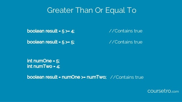 Greater Than Or Equal To boolean result = 5 >= 4; //Contains true boolean result = 5 >= 5; //Contains true int numOne = 5;...