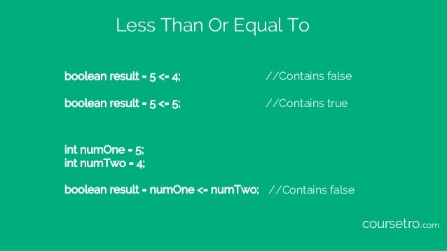 Less Than Or Equal To boolean result = 5 <= 4; //Contains false boolean result = 5 <= 5; //Contains true int numOne = 5; i...