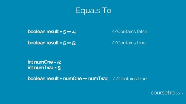 Equals To boolean result = 5 == 4; //Contains false boolean result = 5 == 5; //Contains true int numOne = 5; int numTwo = ...