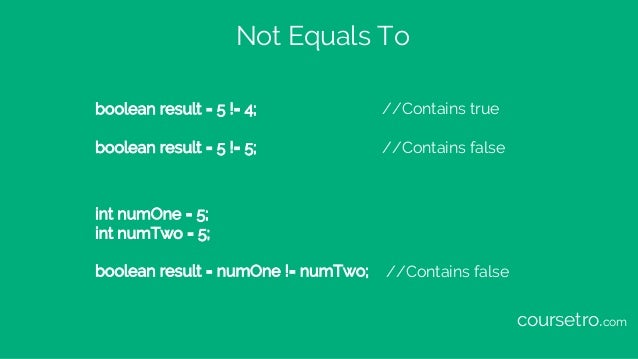 Not Equals To boolean result = 5 != 4; //Contains true boolean result = 5 != 5; //Contains false int numOne = 5; int numTw...