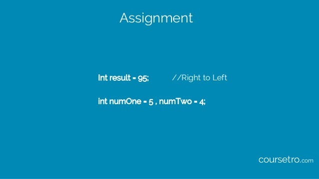 Assignment Int result = 95; //Right to Left int numOne = 5 , numTwo = 4; coursetro.com
