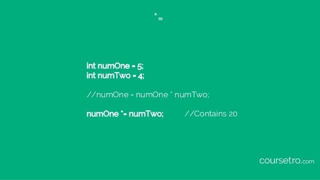 *= int numOne = 5; int numTwo = 4; //numOne = numOne * numTwo; numOne *= numTwo; //Contains 20 coursetro.com