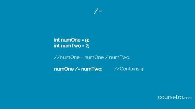 /= int numOne = 9; int numTwo = 2; //numOne = numOne / numTwo; numOne /= numTwo; //Contains 4 coursetro.com