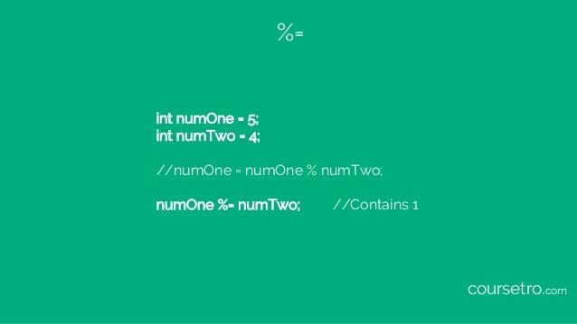 %= int numOne = 5; int numTwo = 4; //numOne = numOne % numTwo; numOne %= numTwo; //Contains 1 coursetro.com